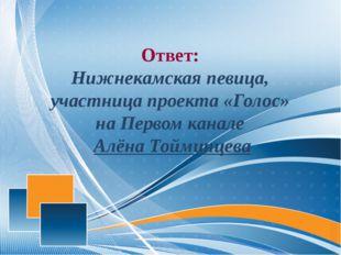 Ответ: Нижнекамская певица, участница проекта «Голос» на Первом канале Алёна