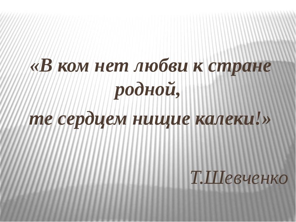 «В ком нет любви к стране родной, те сердцем нищие калеки!» Т.Шевченко