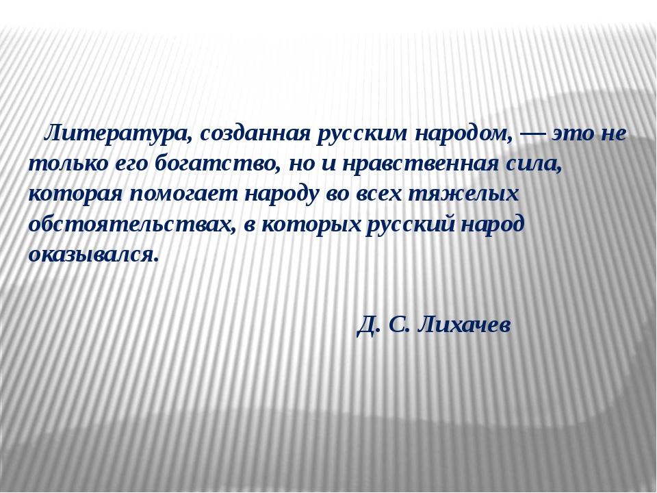 Литература, созданная русским народом, — это не только его богатство, но и н...