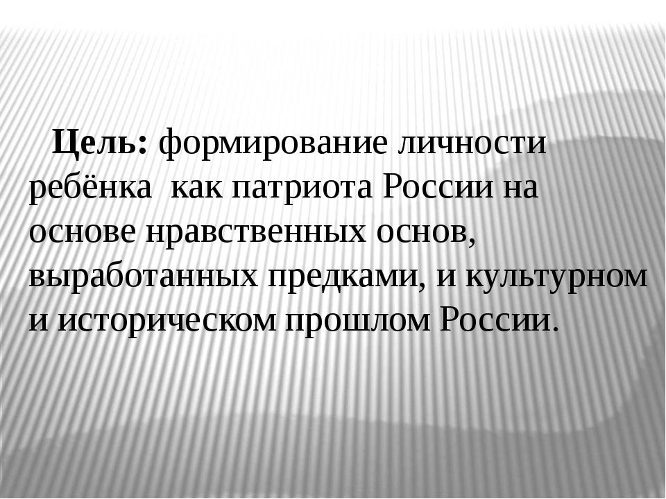 Цель: формирование личности ребёнка как патриота России на основе нравственн...