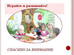 Играйте и развивайте! Играйте и развивайте! . СПАСИБО ЗА ВНИМАНИЕ.