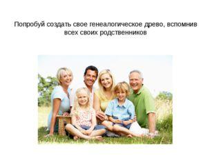 Попробуй создать свое генеалогическое древо, вспомнив всех своих родственников