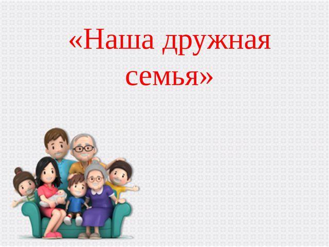 «Наша дружная семья»