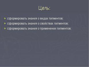 Цель: сформировать знания о видах пигментов; сформировать знания о свойствах