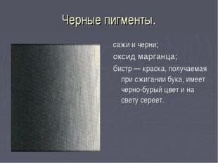 Черные пигменты. сажи и черни; оксид марганца; бистр — краска, получаемая при