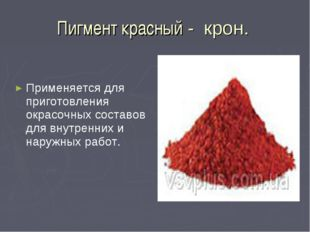 Пигмент красный - крон. Применяется для приготовления окрасочных составов для