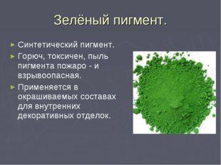 Зелёный пигмент. Синтетический пигмент. Горюч, токсичен, пыль пигмента пожаро