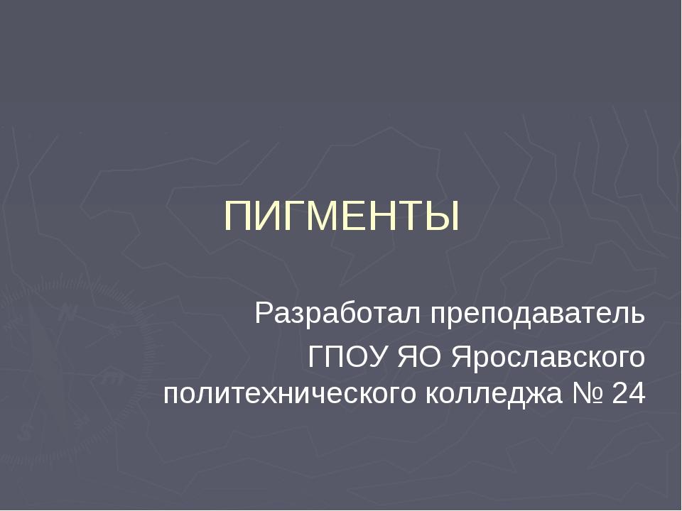 ПИГМЕНТЫ Разработал преподаватель ГПОУ ЯО Ярославского политехнического колле...