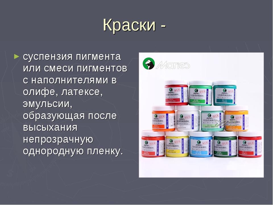 Краски - суспензия пигмента или смеси пигментов с наполнителями в олифе, лате...