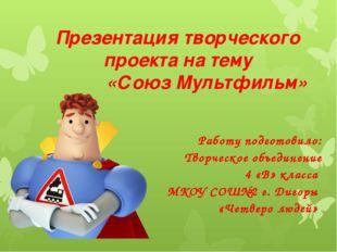 Презентация творческого проекта на тему «Союз Мультфильм» Работу подготовило: