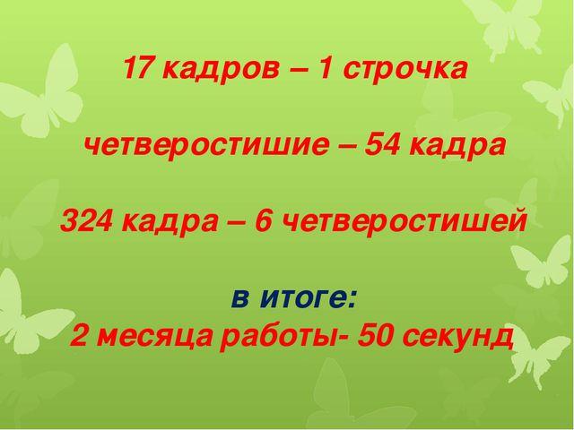17 кадров – 1 строчка четверостишие – 54 кадра 324 кадра – 6 четверостишей в...