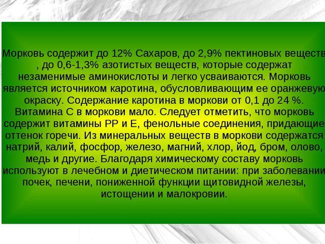 Морковь содержит до 12% Сахаров, до 2,9% пектиновых веществ , до 0,6-1,3% азо...