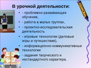 В урочной деятельности: - проблемно-развивающее обучение, - работа в малых гр