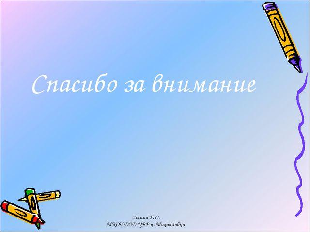 Спасибо за внимание Сосина Т. С. МКОУ ДОД ЦВР п. Михайловка Сосина Т. С. МКОУ...