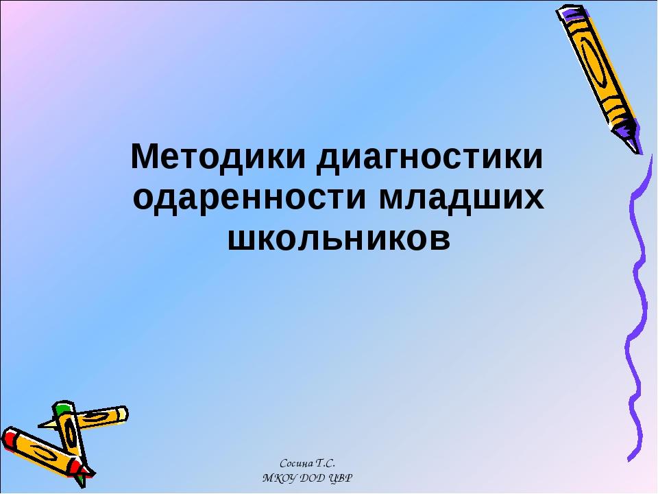 Методики диагностики одаренности младших школьников Сосина Т.С. МКОУ ДОД ЦВР...
