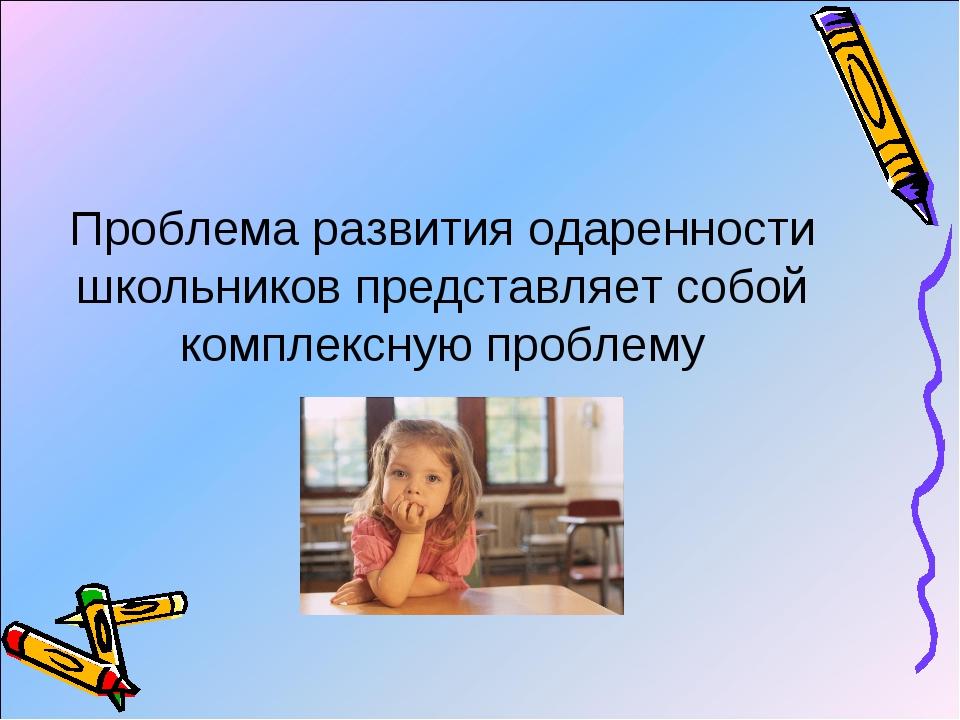 Проблема развития одаренности школьников представляет собой комплексную пробл...