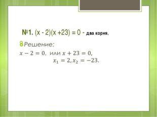 №1. (х - 2)(х +23) = 0 - два корня.