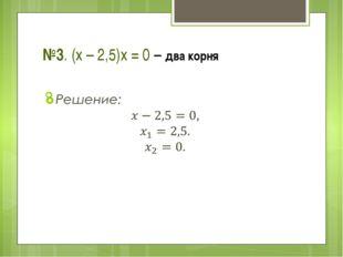 №3. (х – 2,5)х = 0 – два корня