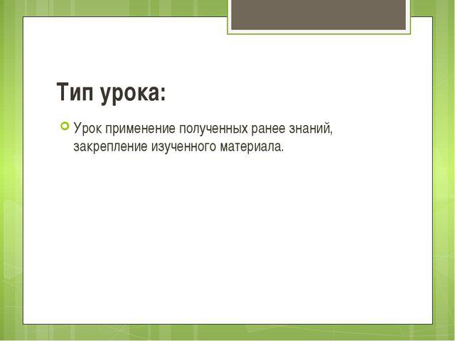 Тип урока: Урок применение полученных ранее знаний, закрепление изученного ма...