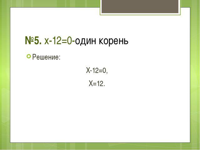 №5. x-12=0-один корень Решение: X-12=0, X=12.
