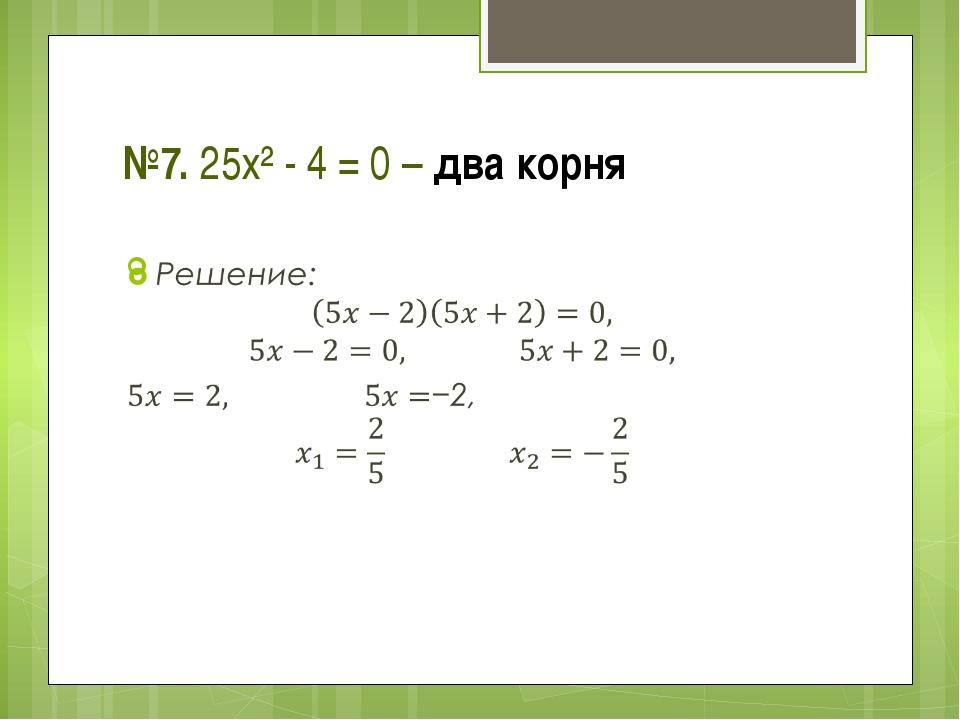 №7. 25х² - 4 = 0 – два корня