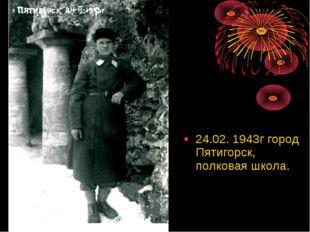 24.02. 1943г город Пятигорск, полковая школа.