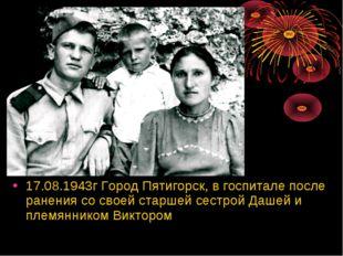 17.08.1943г Город Пятигорск, в госпитале после ранения со своей старшей сестр
