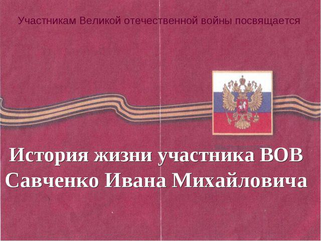 Участникам Великой отечественной войны посвящается История жизни участника ВО...