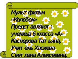 Мультфильм «Колобок» Представляют: ученица 6 класса «А» Касперова Татьяна, У