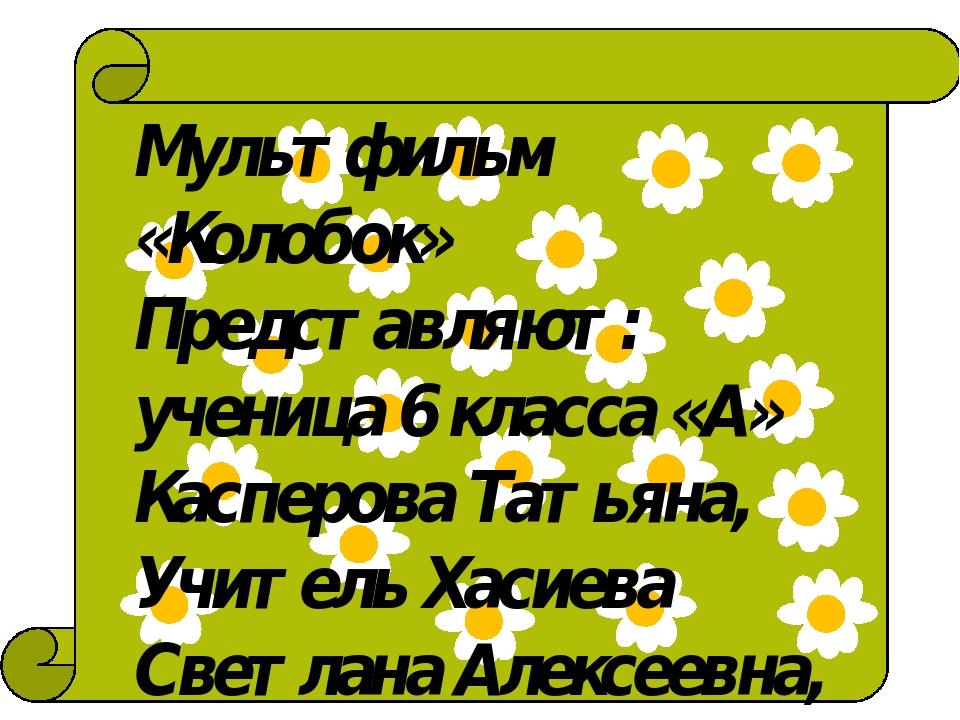 Мультфильм «Колобок» Представляют: ученица 6 класса «А» Касперова Татьяна, У...