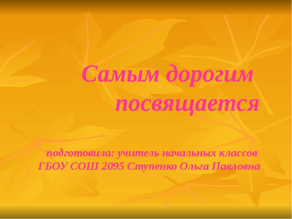 Самым дорогим посвящается подготовила: учитель начальных классов ГБОУ СОШ 20...
