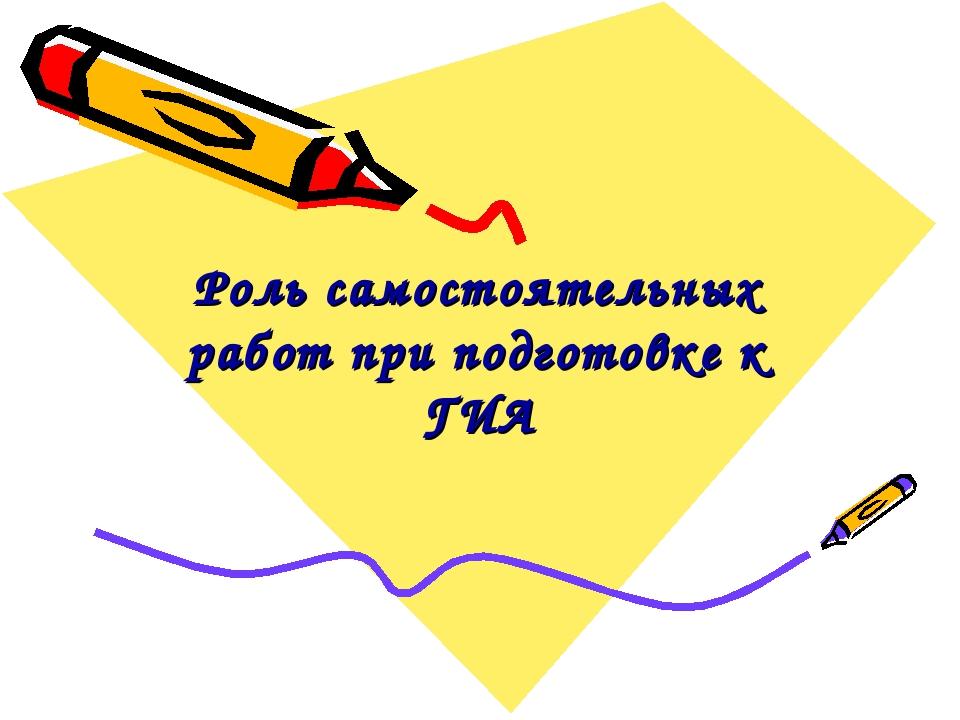 Роль самостоятельных работ при подготовке к ГИА