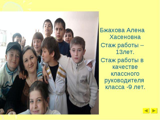Бжахова Алена Хасеновна Стаж работы – 13лет. Стаж работы в качестве классного...