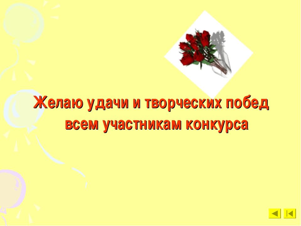 Желаю удачи и творческих побед всем участникам конкурса
