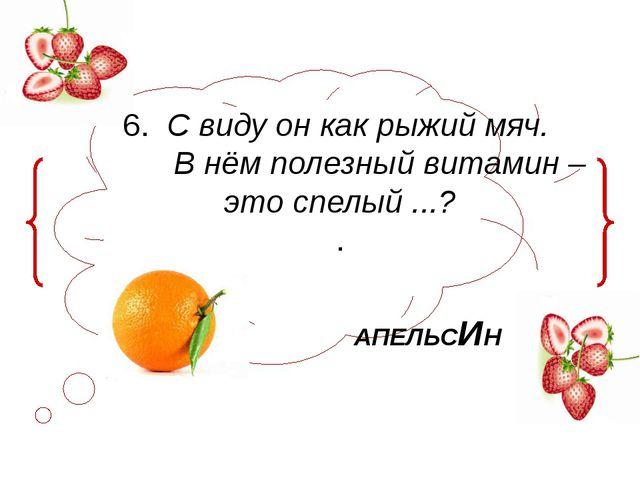 6. С виду он как рыжий мяч. В нём полезный витамин – это спелый ...? . АПЕЛЬСИН