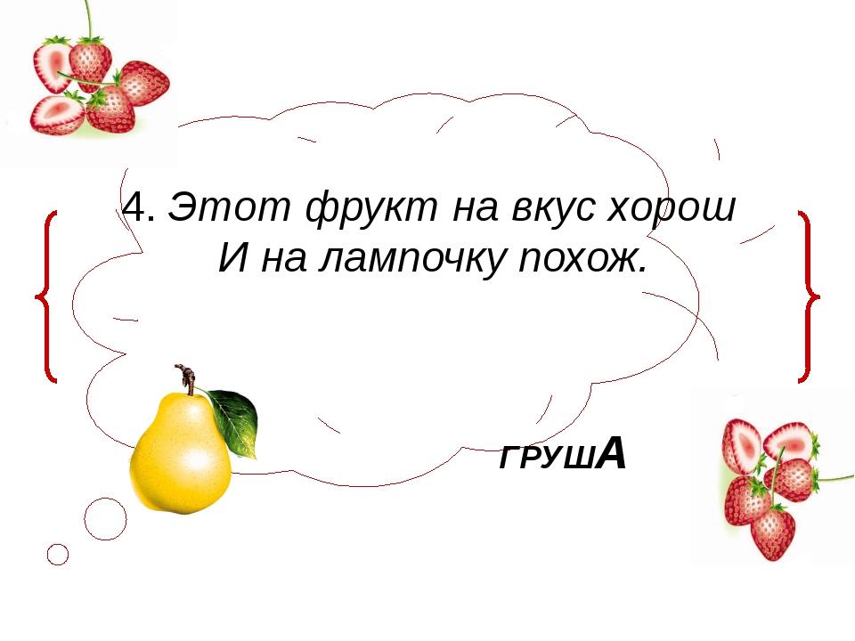 4. Этот фрукт на вкус хорош И на лампочку похож. ГРУША