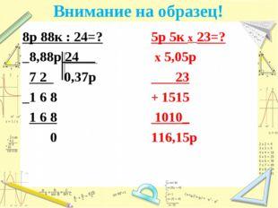 Внимание на образец! 8р 88к : 24=? _8,88р 24 7 2 0,37р _1 6 8 1 6 8 0 5р 5к х