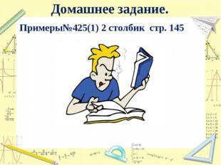 Домашнее задание. Примеры№425(1) 2 столбик стр. 145