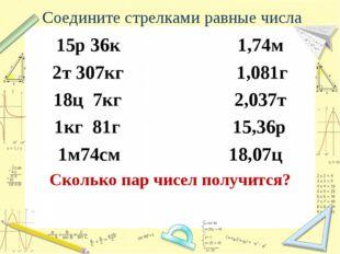 Соедините стрелками равные числа 15р 36к 1,74м 2т 307кг 1,081г 18ц 7кг 2,037т