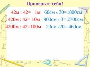 Проверьте себя! 42м : 42= 1м 420м : 42= 10м 4200м : 42=100м 60см х 30=1800см