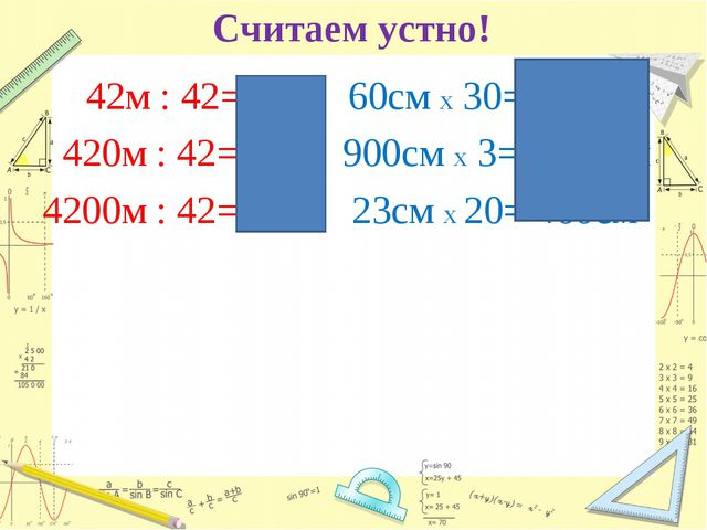 Считаем устно! 42м : 42= 1м 420м : 42= 10м 4200м : 42=100м 60см х 30=1200см 9...
