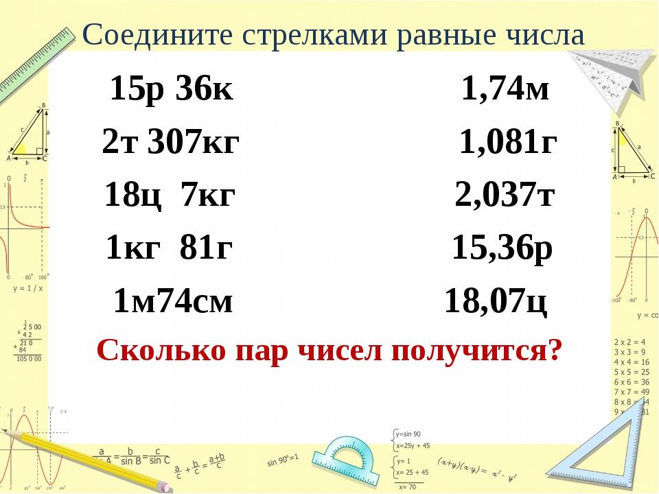 Соедините стрелками равные числа 15р 36к 1,74м 2т 307кг 1,081г 18ц 7кг 2,037т...