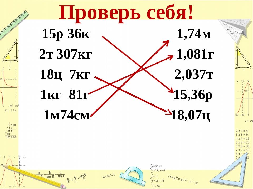 Проверь себя! 15р 36к 1,74м 2т 307кг 1,081г 18ц 7кг 2,037т 1кг 81г 15,36р 1м7...
