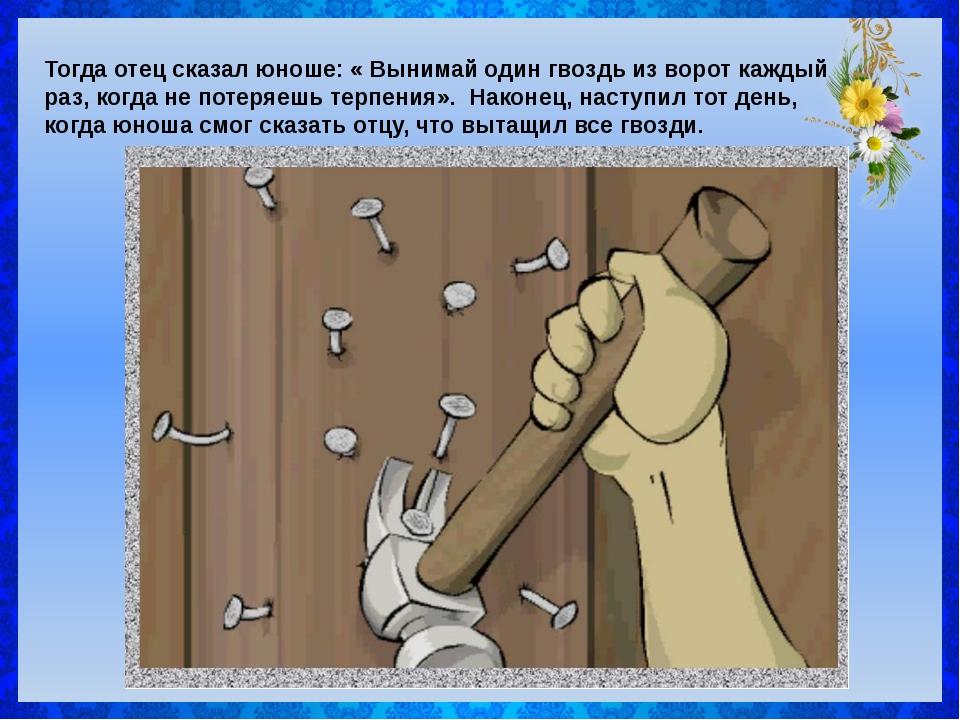 Тогда отец сказал юноше: « Вынимай один гвоздь из ворот каждый раз, когда не...