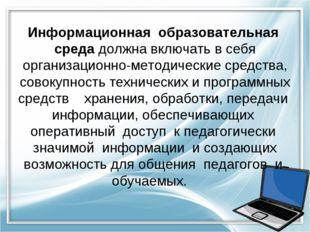 Информационная образовательная среда должна включать в себя организационно-ме