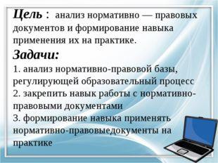 Цель : анализ нормативно — правовых документов и формирование навыка применен