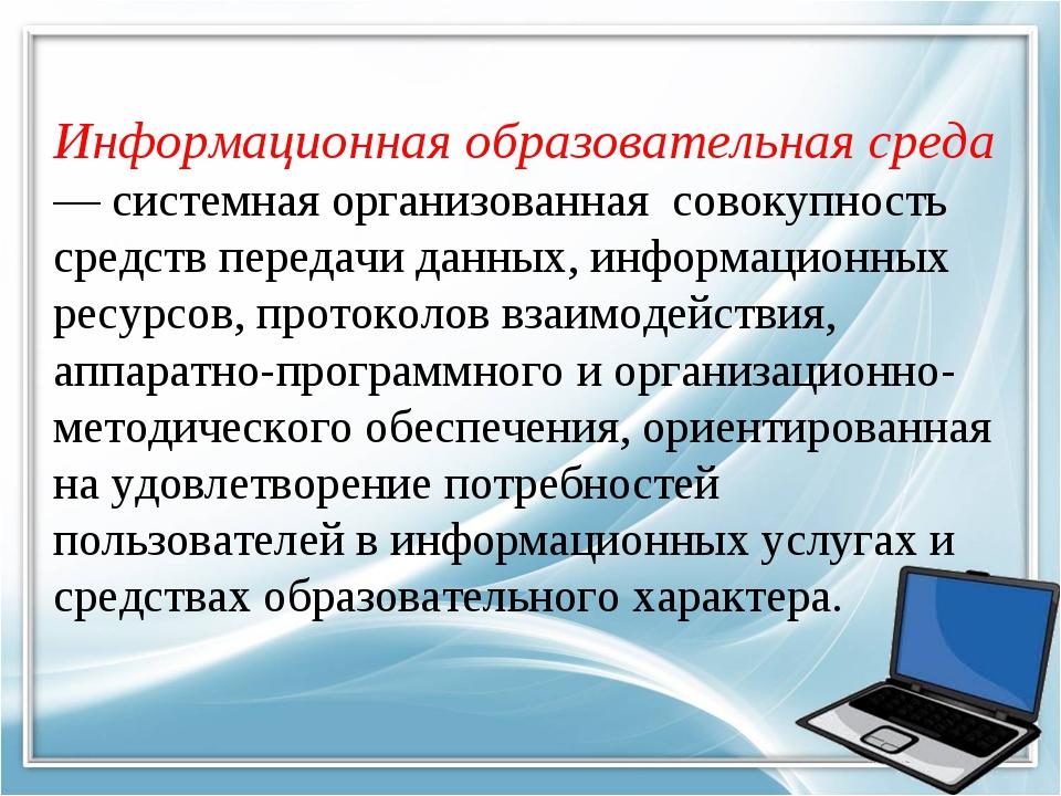 Информационная образовательная среда — системная организованная совокупность...