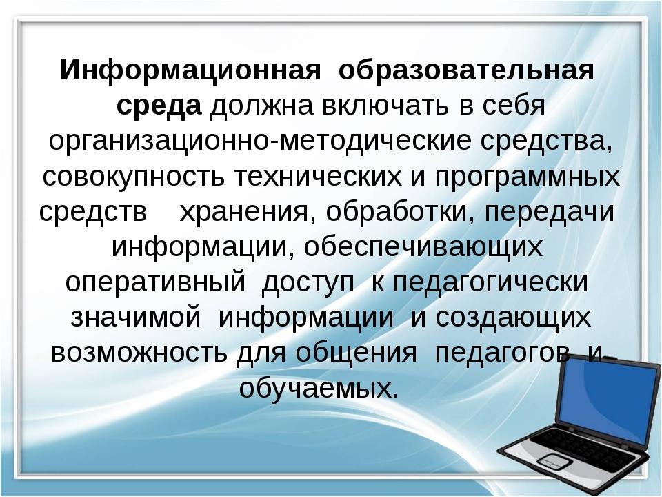 Информационная образовательная среда должна включать в себя организационно-ме...