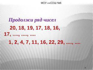 Продолжи ряд чисел 20, 18, 19, 17, 18, 16, 17, ...., ...., .... 1, 2, 4,