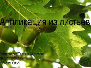 Аппликация из листьев Виноградова Татьяна Сергеевна МБОУ СШ № 17 г. Архангель